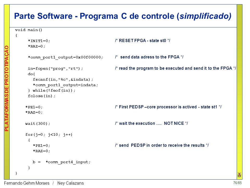 76/85 PLATAFORMAS DE PROTOTIPAÇÃO Fernando Gehm Moraes / Ney Calazans Parte Software - Programa C de controle (simplificado) void main() { *INIT1=0; /* RESET FPGA - state st0 */ *RAZ=0; *comm_port1_output=0x00f00000; /* send data adress to the FPGA */ in=fopen( prog , rt ); /* read the program to be executed and send it to the FPGA */ do{ fscanf(in, %c ,&indata); *comm_port1_output=indata; } while(!feof(in)); fclose(in); *PE1=0; /* First PEDSP –core processor is actived - state st1 */ *RAZ=0; wait(300); /* wait the execution ….