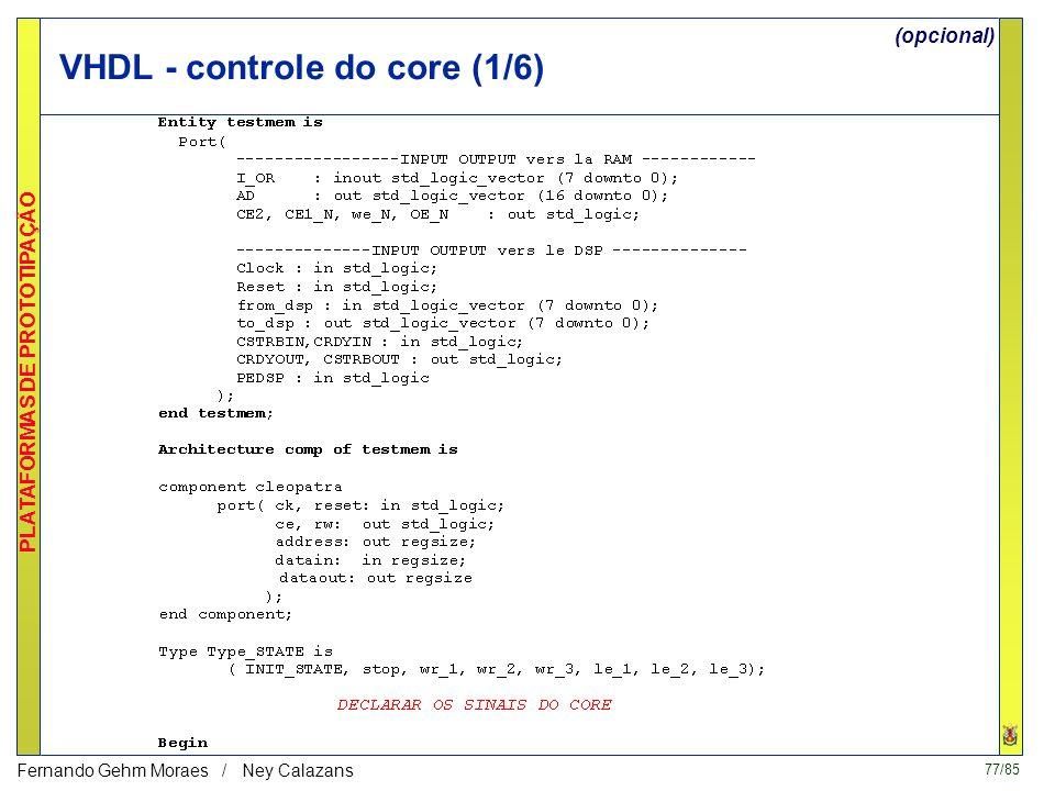 77/85 PLATAFORMAS DE PROTOTIPAÇÃO Fernando Gehm Moraes / Ney Calazans VHDL - controle do core (1/6) (opcional)
