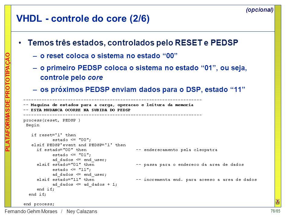 78/85 PLATAFORMAS DE PROTOTIPAÇÃO Fernando Gehm Moraes / Ney Calazans VHDL - controle do core (2/6) Temos três estados, controlados pelo RESET e PEDSP –o reset coloca o sistema no estado 00 –o primeiro PEDSP coloca o sistema no estado 01, ou seja, controle pelo core –os próximos PEDSP enviam dados para o DSP, estado 11 (opcional)