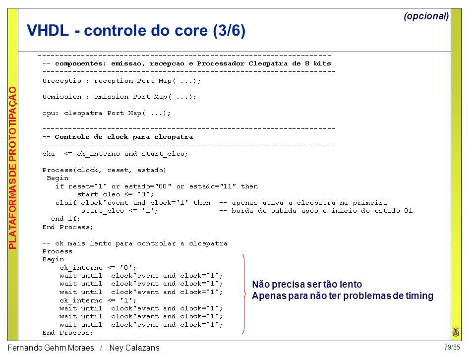 79/85 PLATAFORMAS DE PROTOTIPAÇÃO Fernando Gehm Moraes / Ney Calazans VHDL - controle do core (3/6) Não precisa ser tão lento Apenas para não ter problemas de timing (opcional)