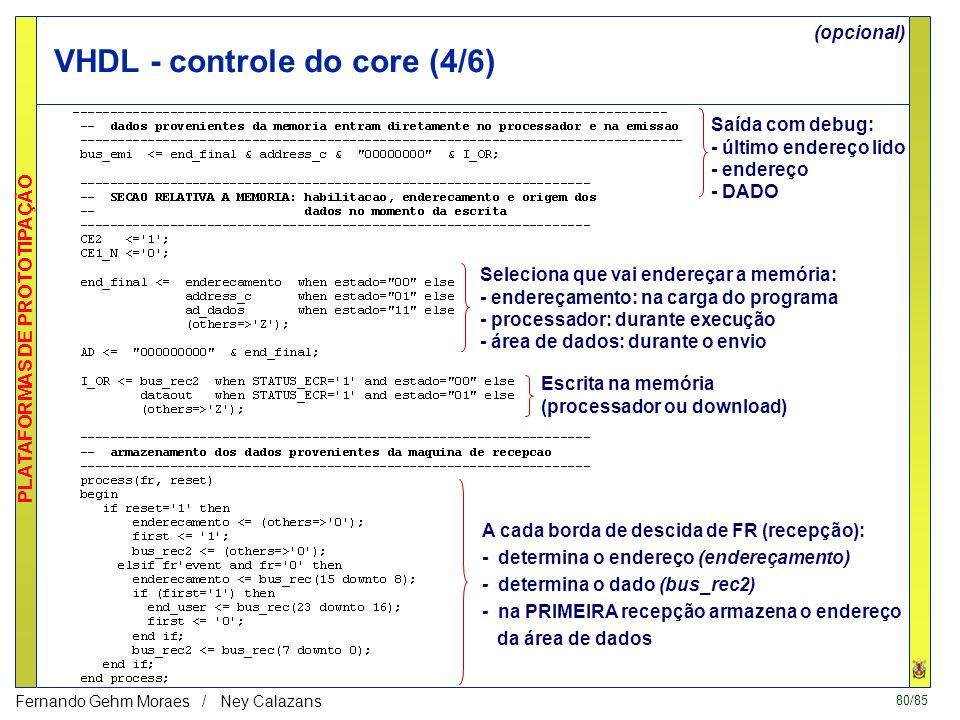 80/85 PLATAFORMAS DE PROTOTIPAÇÃO Fernando Gehm Moraes / Ney Calazans VHDL - controle do core (4/6) Saída com debug: - último endereço lido - endereço - DADO Seleciona que vai endereçar a memória: - endereçamento: na carga do programa - processador: durante execução - área de dados: durante o envio Escrita na memória (processador ou download) A cada borda de descida de FR (recepção): - determina o endereço (endereçamento) - determina o dado (bus_rec2) - na PRIMEIRA recepção armazena o endereço da área de dados (opcional)