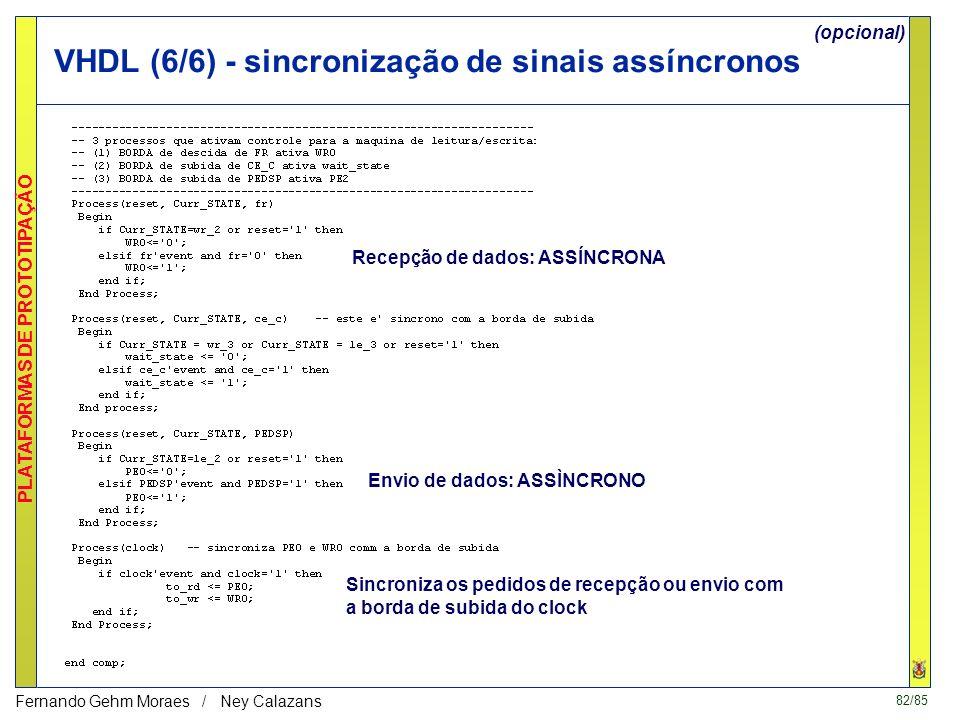 82/85 PLATAFORMAS DE PROTOTIPAÇÃO Fernando Gehm Moraes / Ney Calazans VHDL (6/6) - sincronização de sinais assíncronos Recepção de dados: ASSÍNCRONA Envio de dados: ASSÌNCRONO Sincroniza os pedidos de recepção ou envio com a borda de subida do clock (opcional)