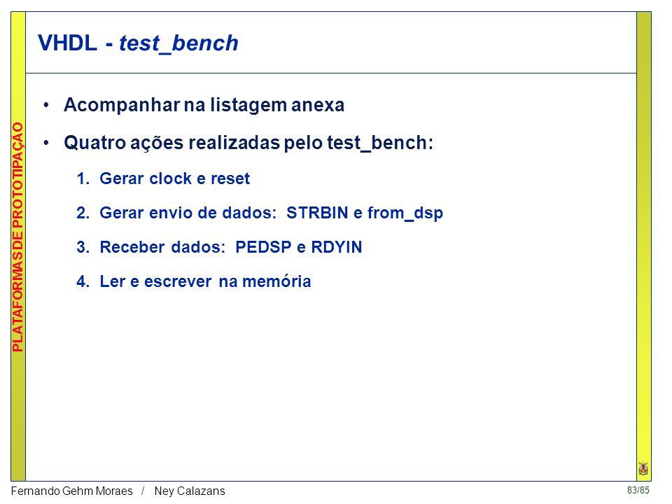 83/85 PLATAFORMAS DE PROTOTIPAÇÃO Fernando Gehm Moraes / Ney Calazans VHDL - test_bench Acompanhar na listagem anexa Quatro ações realizadas pelo test_bench: 1.
