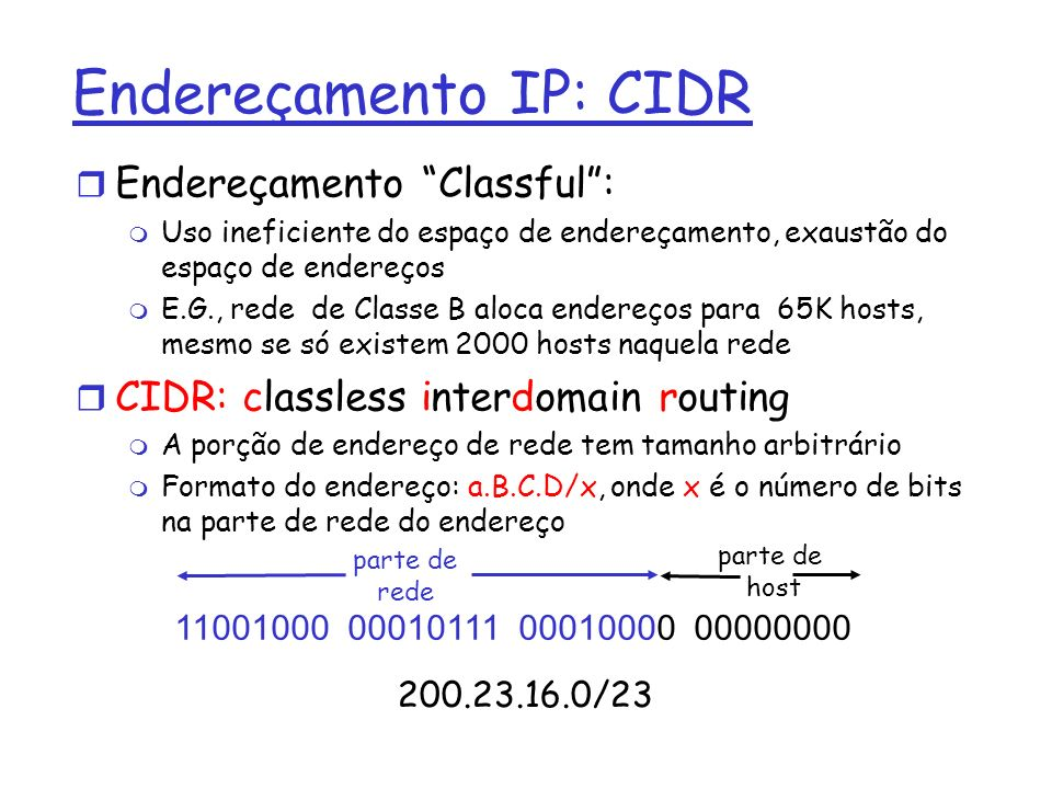Como obter um endereço IP Hosts : r Endereço fixo: definido pelo administrador r DHCP: dynamic host configuration protocol: permite a atribuição dinâmica de endereços IP m Host envia (broadcast) mensagem DHCP discover m DHCP server responde com mensagem DHCP offer m Host pede endereço IP com mensagem : DHCP request m DHCP server envia endereço com a mensagem: DHCP ack