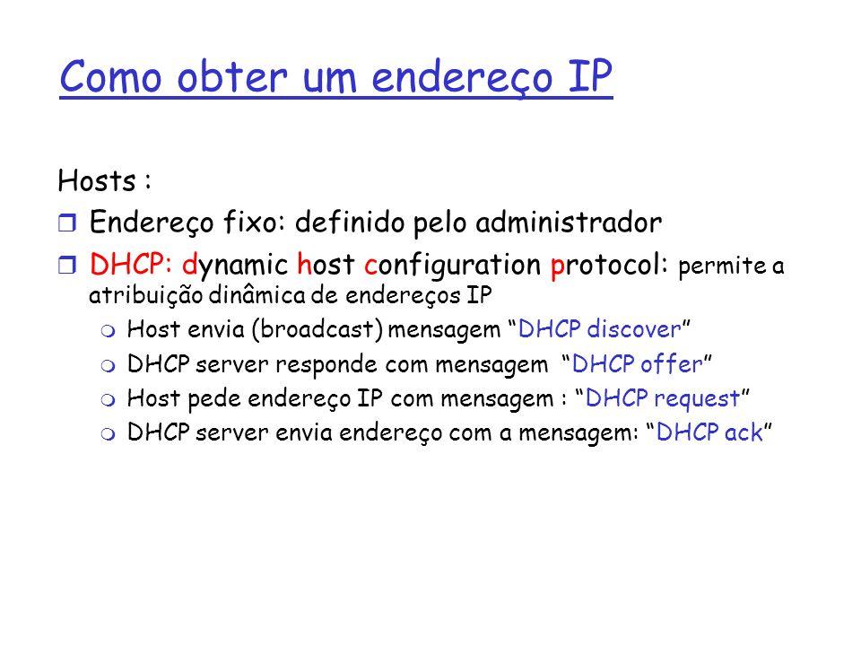 Como obter um endereço IP Rede (porção de rede) r Obter uma parte do espaço de endereços do seu ISP: bloco do ISP 11001000 00010111 00010000 00000000 200.23.16.0/20 Organização 0 11001000 00010111 00010000 00000000 200.23.16.0/23 Organização 1 11001000 00010111 00010010 00000000 200.23.18.0/23 Organização 2 11001000 00010111 00010100 00000000 200.23.20.0/23...