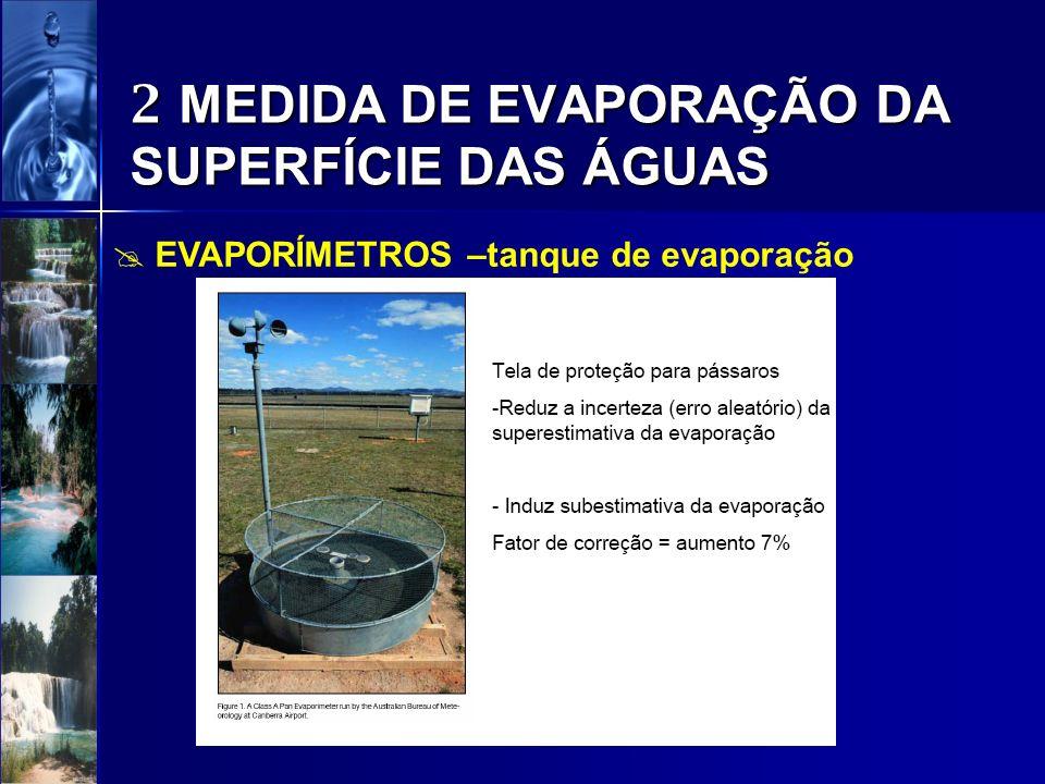 2 MEDIDA DE EVAPORAÇÃO DA SUPERFÍCIE DAS ÁGUAS EVAPORÍMETROS –tanque de evaporação Para se ter a evaporação potencial de superfícies líquidas naturais a partir dos dados medidos pelo tanque classe A, deve-se corrigir os dados pelo coeficiente de correção do tanque: Ep = E x Kt Onde: Ep = evaporação potencial E = evaporação do tanque classe A Kt = coeficiente do tanque (para a região nordeste Kt varia entre 0.6 e 1,0; e no semi-árido é comum adotar- se Kt = 0,75)