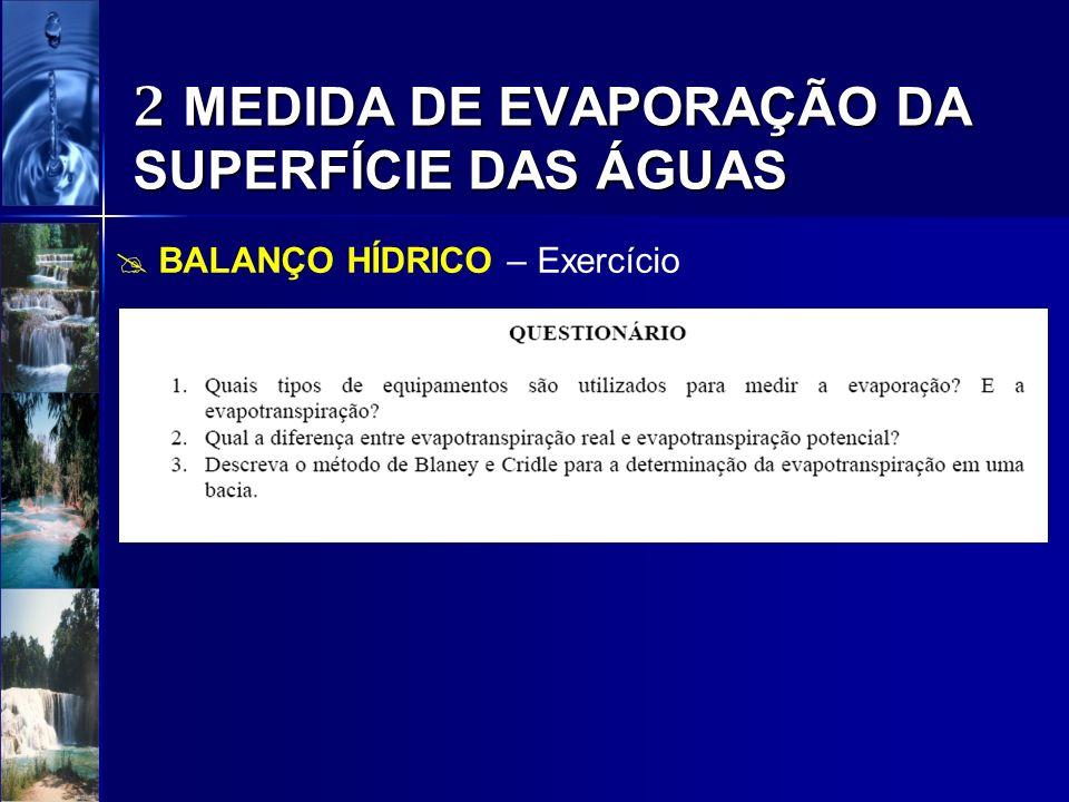 2 MEDIDA DE EVAPORAÇÃO DA SUPERFÍCIE DAS ÁGUAS BALANÇO HÍDRICO – Exercício A precipitação total no mês de janeiro foi de 154 mm, a vazão de entrada drenada pelo rio principal foi de 24 m³/s.
