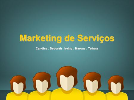 Marketing de Serviços Candice. Deborah. Irving. Marcus. Tatiana.
