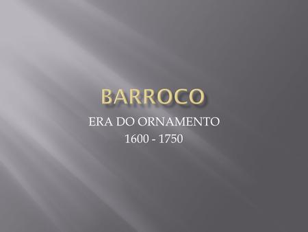 BARROCO ERA DO ORNAMENTO 1600 - 1750.