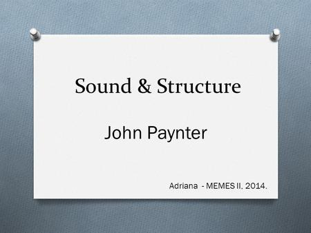 Sound & Structure John Paynter Adriana - MEMES II, 2014.