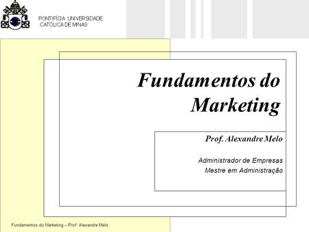 Fundamentos do Marketing – Prof. Alexandre Melo Fundamentos do Marketing Prof. Alexandre Melo Administrador de Empresas Mestre em Administração.