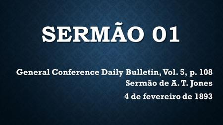 SERMÃO 01 General Conference Daily Bulletin, Vol. 5, p. 108 Sermão de A. T. Jones 4 de fevereiro de 1893.