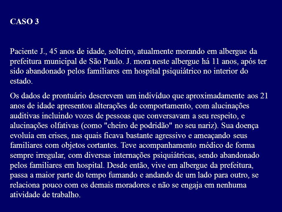 CASO 3 Paciente J., 45 anos de idade, solteiro, atualmente morando em albergue da prefeitura municipal de São Paulo.