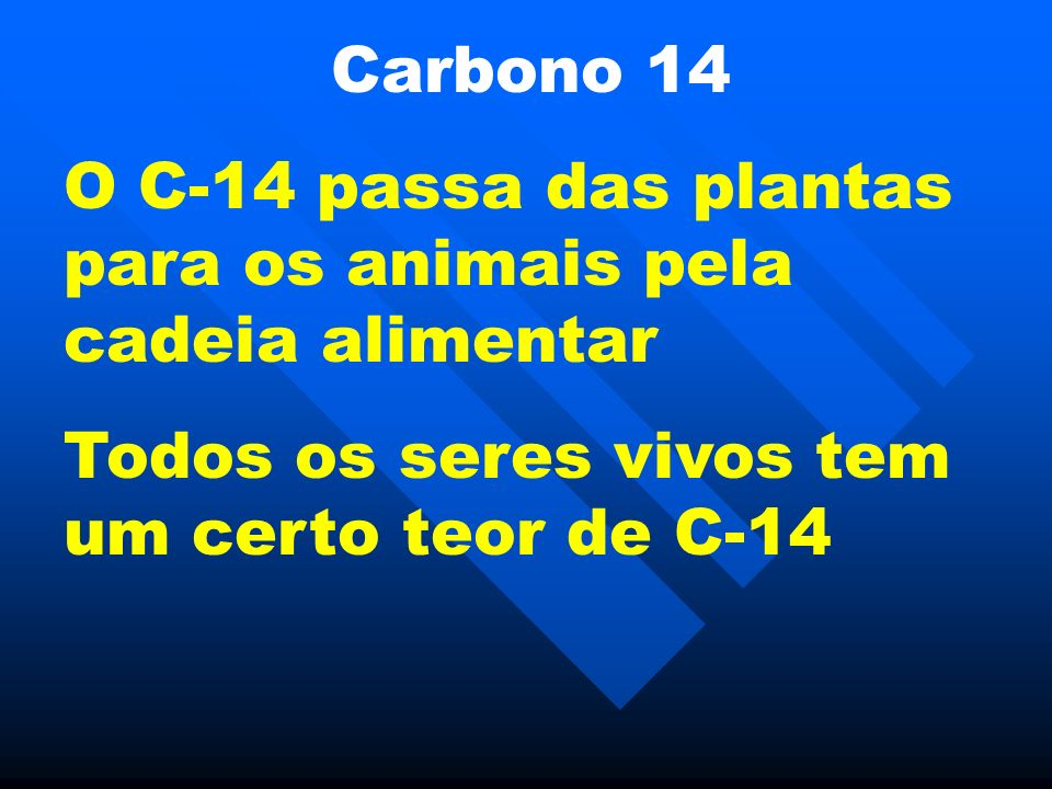 Carbono 14 Quando o animal morre as reservas diminuem porque todos os elementos radiativos decaem pela emissão de radiação.
