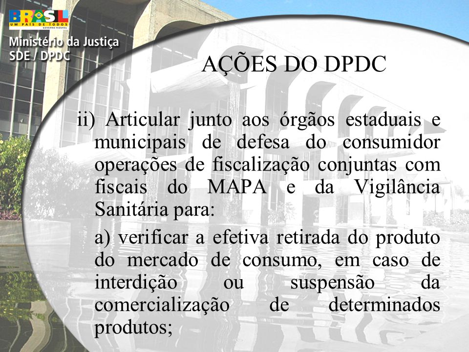 AÇÕES DO DPDC iii) Articular com Ministérios Públicos, Defensorias Públicas e Entidades Civis a proposição de Ação Civil Pública com caráter indenizatório dos danos sofridos pelos consumidores;