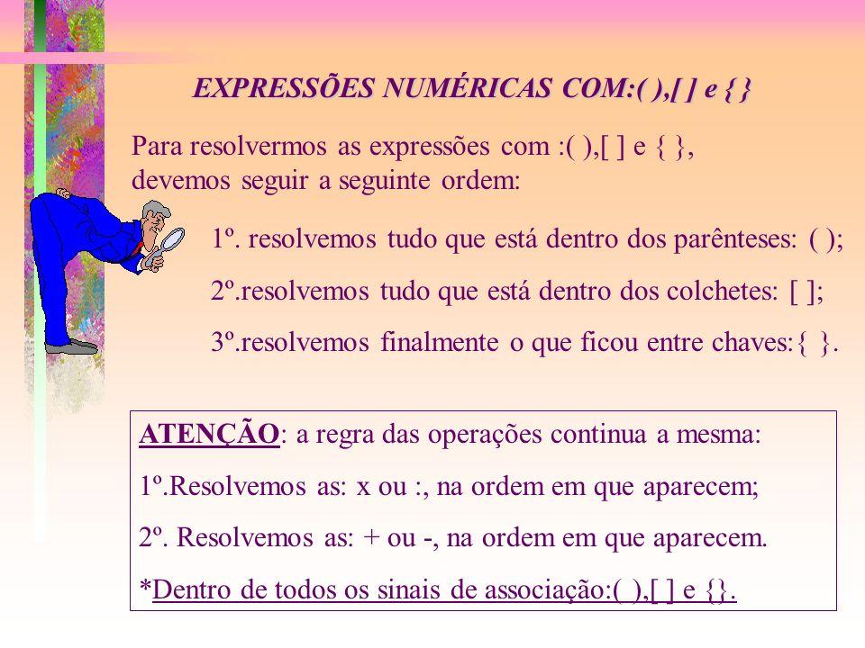 EXPRESSÕES NUMÉRICAS COM:( ),[ ] e { } Para resolvermos as expressões com :( ),[ ] e { }, devemos seguir a seguinte ordem: 1º.