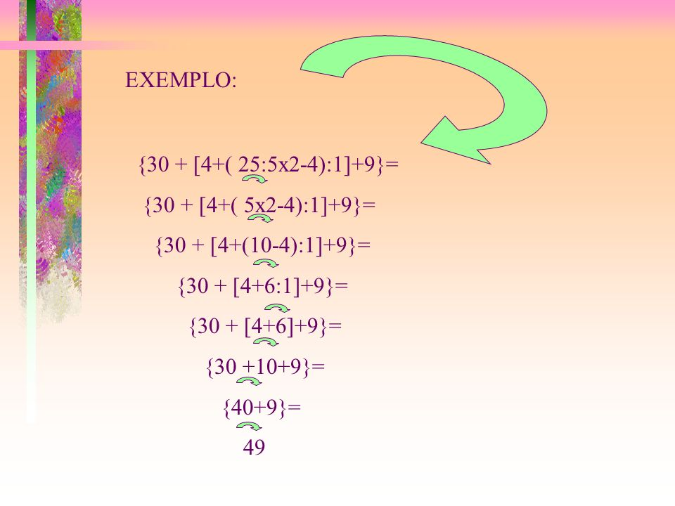 EXEMPLO: {30 + [4+( 25:5x2-4):1]+9}= {30 + [4+( 5x2-4):1]+9}= {30 + [4+(10-4):1]+9}= {30 + [4+6:1]+9}= {30 + [4+6]+9}= {30 +10+9}= {40+9}= 49