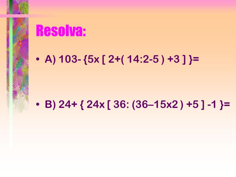 Resolva: A) 103- {5x [ 2+( 14:2-5 ) +3 ] }= B) 24+ { 24x [ 36: (36–15x2 ) +5 ] -1 }=