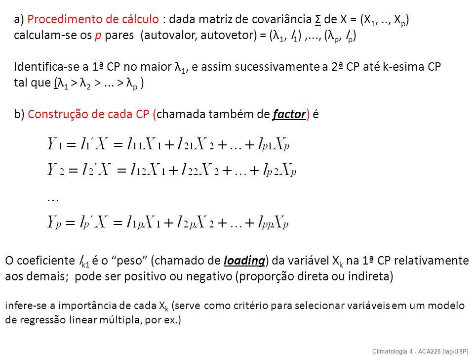 Propriedades (1)Com a matriz de covariância, a equação característica   Σ - λ I =0 define-se a matriz dos coeficientes das componentes principais U e a matriz L U Σ U = L, onde As colunas de U, (u 1, u 2,...u n ) são os auto-vetores da matriz Σ Os elementos da diagonal de L, (λ 1, λ 2...λ n ) são os autovalores da matriz Σ A variância total do sistema é dada por e a variância explicada pela i-ésima CP é Portanto escolhe-se somente as k primeiras CPs (Y 1,Y 2,...,Y k ), (k>p) que respondam pela maior parte da variância total, para fins de interpretação.