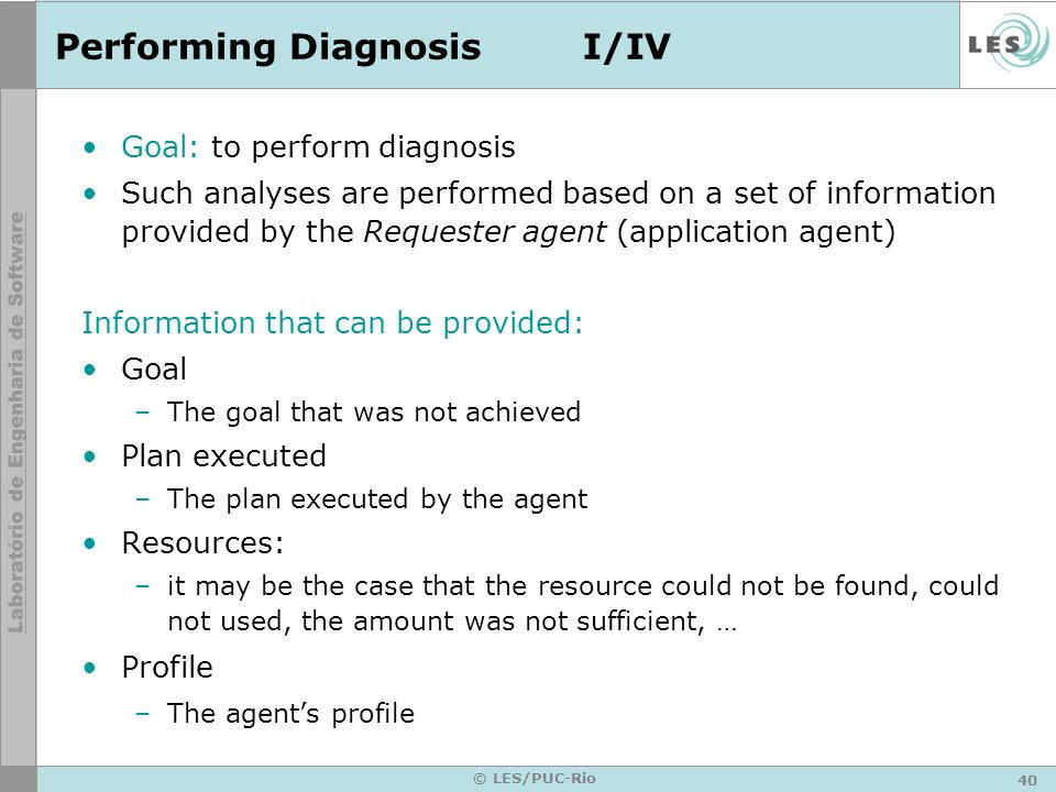 41 © LES/PUC-Rio Performing DiagnosisII/IV Information that can be provided: Quality of service –A degree used to qualify the execution of the plan Partners –The agents with whom the agent has interacted Services requested –Services used by the agents Belief Base –Base of Knowledge Devices –Devices used by the customers.