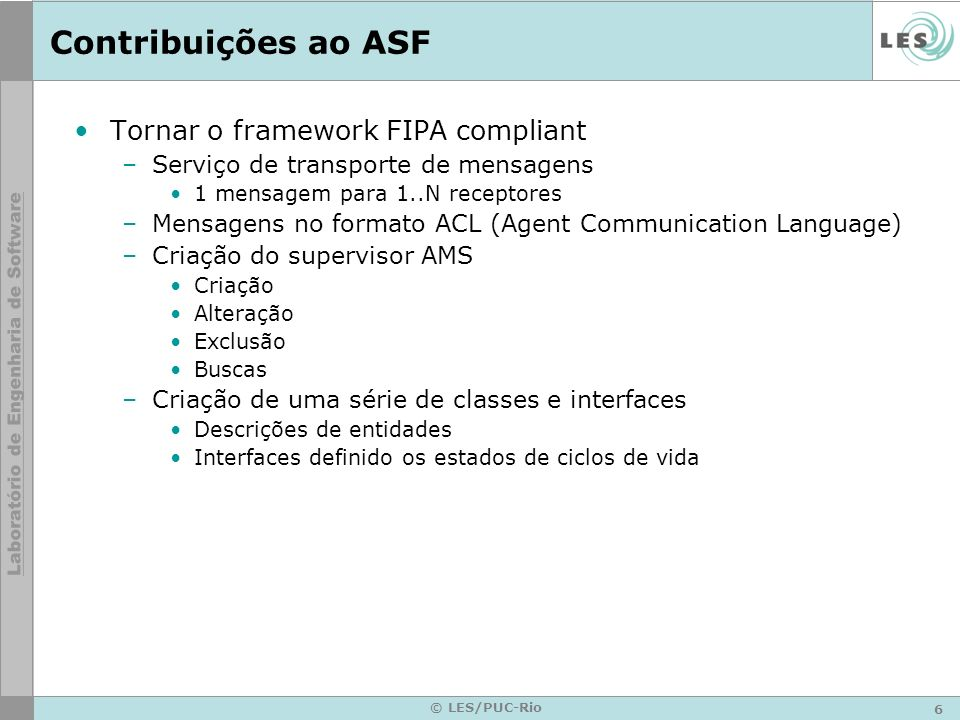 7 © LES/PUC-Rio Contribuições ao ASF Distribuição de agentes –Agentes na mesma ou em máquinas diferentes podem interagir.