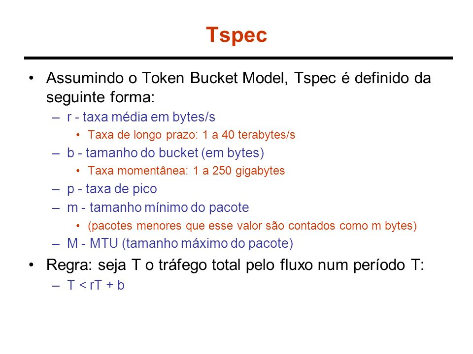 Rspec Assumindo o Token Bucket Model, Rspec é definido da seguinte forma: –R - taxa desejável Taxa média solicitada –s - Saldo (slack) de retardo Valor excedente de atraso que pode ser utilizado pelos nós intermediários.