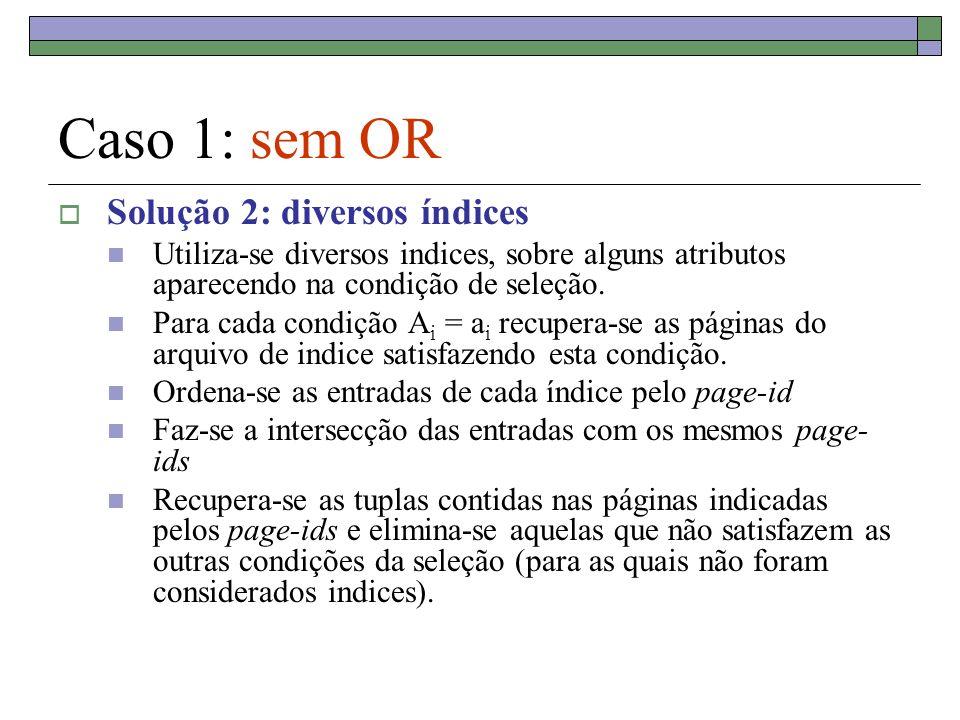 Registros do Indice 1 satisfazendo a condição de seleção : Chave > 1, ordenados pelo page_id 2, (1,3) 7, (1,7) 3, (1,15) 6, (2,10) 4, (7,10) 15, (8,3) 18, (8,7) 10, (9,15) 17, (9,11) 5, (17,10) 4, (1,3) 4, (1,7) 7, (4,15) 6, (5,10) 8, (7,10) 7, (8,3) 12, (11,7) 5, (15,15) 10, (16,11) 9, (17,9) Páginas de dados apontadas: 1, 2, 7, 8, 9, 17 Registros do Indice 2 satisfazendo a condição de seleção : Chave 4, ordenados pelo page_id Páginas de dados apontadas: 1, 4, 5, 7, 8, 11,15,16,17 Páginas que podem conter registros de dados satisfazendo às duas condições simultaneamente: 1, 7, 8, 17 Só estas páginas de dados serão carregadas no buffer !!