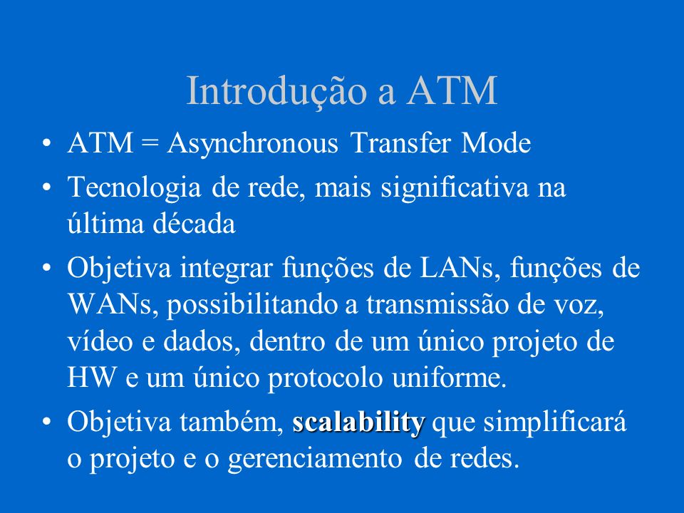 Benefícios da Tecnologia ATM ATM oferece alguns benefícios que nenhuma outra tecnologia de rede tem oferecido: VelocidadeVelocidade : ATM suporta taxas de transmissão de ate 622 Mbps.