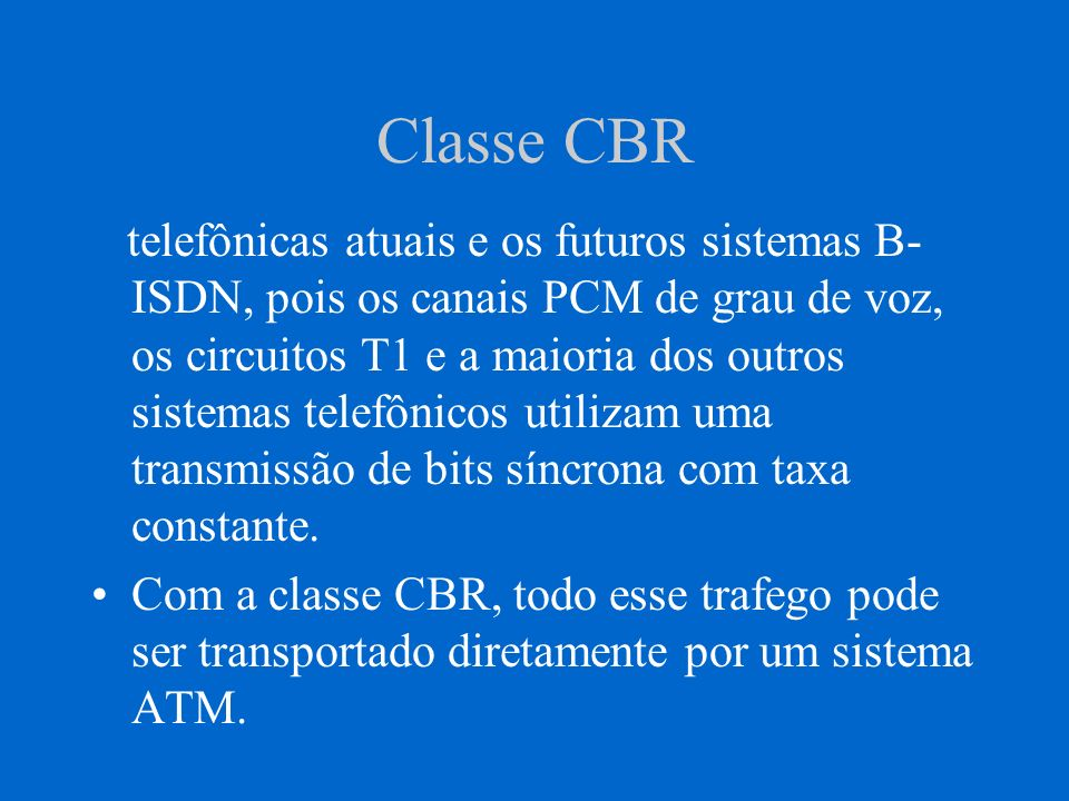 Classe VBR VBR = Variable Bit Rate RT-VBR = Real Time VBR NTR -VBR = Non-Real Time VBR RT-VBR deve ser usada em serviços que tenham taxas de bits variáveis e extrema necessidade de tempo real.