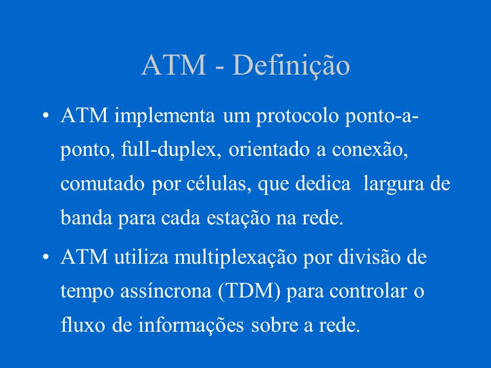 ATM - Definição ATM opera em larguras de banda de: 25Mbps a 622 Mbps, embora a maior parte das experiências com ATM sejam a 155Mbps.