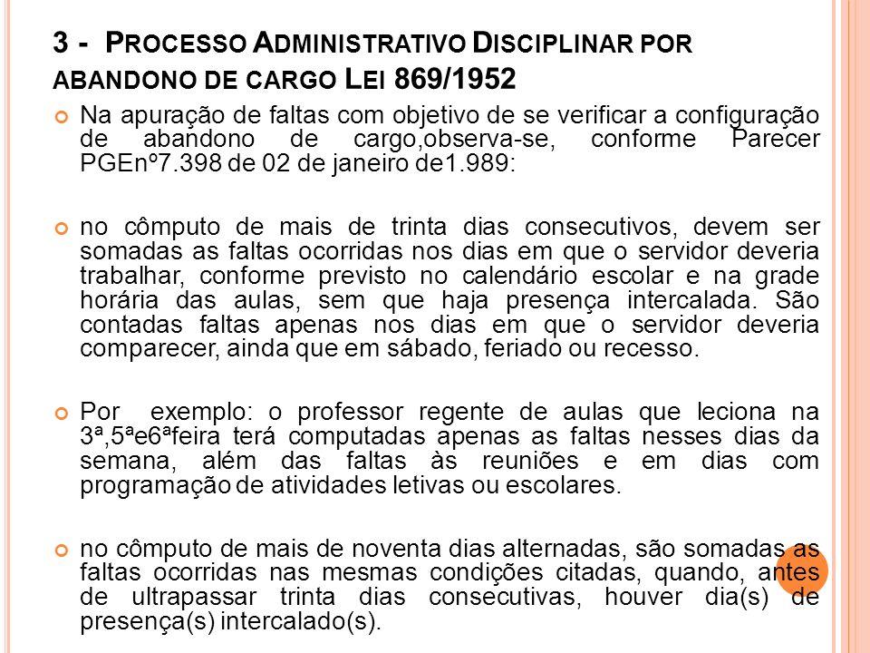 CONFORME ORIENTAÇÕES CONTIDAS NO OFÍCIO CIRCULAR SPS/SEE Nº 25, DE 05/05/2009, POR SOLICITAÇÃO DA ENTÃO AUDITORIA GERAL DO ESTADO -AUGE, HOJE, CONTROLADORIA GERAL DO ESTADO -CGE: - Caracterizado o ilícito de abandono de cargo pela ocorrência de mais de trinta dias de faltas consecutivas, ou mais de noventa intercaladas, computadas somente as ausências nos dias em que o servidor deveria comparecer ao trabalho, a chefia imediata deve instruir, imediatamente, o expediente necessário à instauração de Processo Administrativo Disciplinar - Constatando-se faltas que caracterizaram o abandono de cargo, há menos de quatro anos, tendo o servidor retornado ao exercício sem a devida instauração do processo administrativo disciplinar, a chefia imediata deverá providenciar o expediente necessário à instauração de Processo Administrativo Disciplinar, para regularização da situação funcional ;