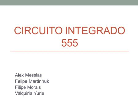CIRCUITO INTEGRADO 555 Alex Messias Felipe Martinhuk Filipe Morais Valquiria Yurie.