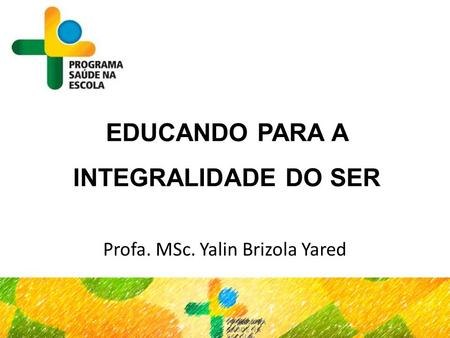 EDUCANDO PARA A INTEGRALIDADE DO SER Profa. MSc. Yalin Brizola Yared.