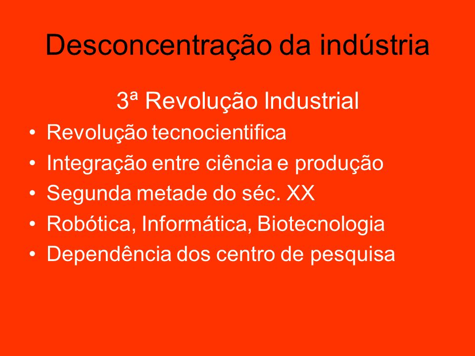 Desconcentração da indústria 3ª Revolução Industrial Tecnologia substitui mão de obra Alta qualificação profissional Desconcentração da indústria Combustível e frete influencia no preço do produto