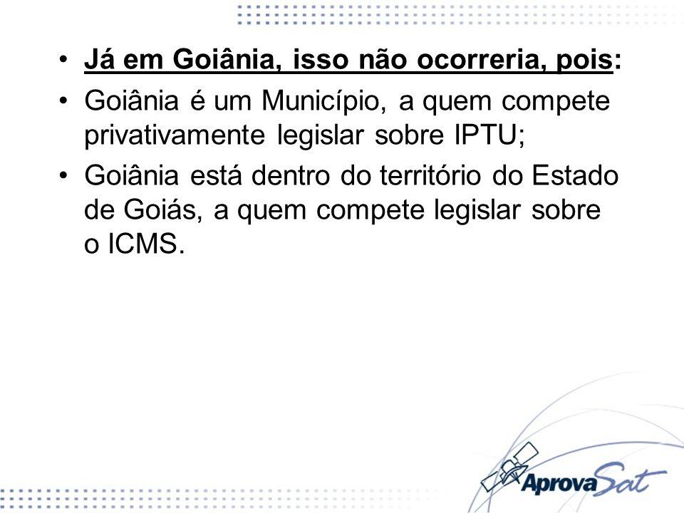 Portanto: No território federal novo, o IR, o ICMS e o IPTU são definidos em lei federal; Em Goiânia, o IR é por lei federal; o ICMS por lei do Estado de Goiás; o IPTU por lei do Município de Goiânia.
