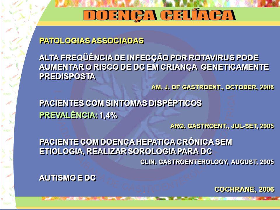 HISTÓRICO: SAMUEL GEE (1888) AFECÇÃO CELÍACA DICKE (1950) ASSOCIOU CERTOS TIPOS DE CEREAIS Á DOENÇA CELÍACA MARGO SHINER (1957) ALTERAÇÕES HITOLÓGICAS DA MUCOSA INTESTINAL ESPGAN(1970/ 1990) CRITÉRIOS PARA DIAGNÓSTICO DA DC FERGUSON E MURRAY (1971) IMPORTÂNCIA DO AUMENTO DOS LIE CHORLESKY ET AL (1983) EMA EM PACIENTES COM DC E DH MARSH (1992) CLASSIFICAÇÃO HISTOLÓGICA NA DC FERGUSON (1993) OUTRAS FORMAS CLINICAS DA DC HISTÓRICO: SAMUEL GEE (1888) AFECÇÃO CELÍACA DICKE (1950) ASSOCIOU CERTOS TIPOS DE CEREAIS Á DOENÇA CELÍACA MARGO SHINER (1957) ALTERAÇÕES HITOLÓGICAS DA MUCOSA INTESTINAL ESPGAN(1970/ 1990) CRITÉRIOS PARA DIAGNÓSTICO DA DC FERGUSON E MURRAY (1971) IMPORTÂNCIA DO AUMENTO DOS LIE CHORLESKY ET AL (1983) EMA EM PACIENTES COM DC E DH MARSH (1992) CLASSIFICAÇÃO HISTOLÓGICA NA DC FERGUSON (1993) OUTRAS FORMAS CLINICAS DA DC