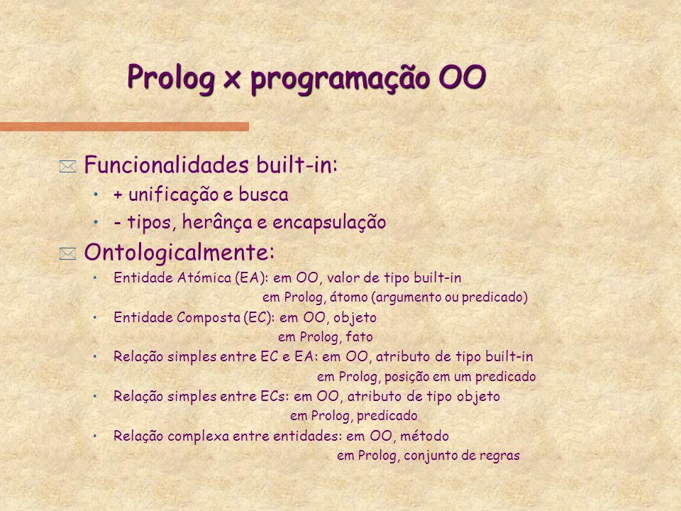 Prolog x programação OO: exemplo * Em OO: pt[subclass_of planobj; attrs[X inst_of int, Y inst_of int]; mets[right(Pt inst_of pt) {return self.X >= Pt.X}]] pt1[inst_of pt; attrs[X = 0, Y = 0]] pt2[inst_of pt; attrs[X = 1, Y =1]] ?- pt1.right(pt2) -> no.