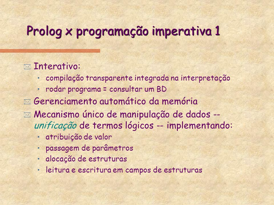 Prolog x programação imperativa 2 * Estrutura de dados única: termo Prolog þvariáveis lógicas sem tipo estático * Controle implícito built-in na estrategia de resolução, ex: Em programação imperativa procedure c(E) const e0:tipoE0; var E:tipoE, S0:tipoS0, l1:tipo-I1, S1:tipoS1; do if E = e0 then do S0 := call p0(e0); return S0; end; else do I1 := call p1(E); S1 := call p2(E,l1); return S1; end; end; Em Prolog c(e0,S0) :- p0(e0,S0).