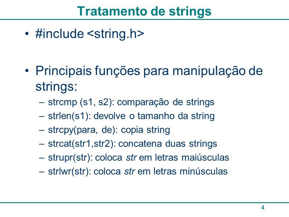 5 Para comparar duas strings strcmp (s1, s2); retorna 0 se as duas strings são iguais, um valor 0 se s1 for maior que s2 (diferencia maiúsculas de minúsculas) #include main( ){ char re[80]; printf ( Digite a senha: ); scanf ( %s , &re); if (strcmp(re, laranja )==0) { printf ( Senha correta\n ); } else { printf ( Senha invalida\n ); } system( pause ); } Pode utilizar scanf no lugar do gets, só que o scanf não lê espaços em branco.