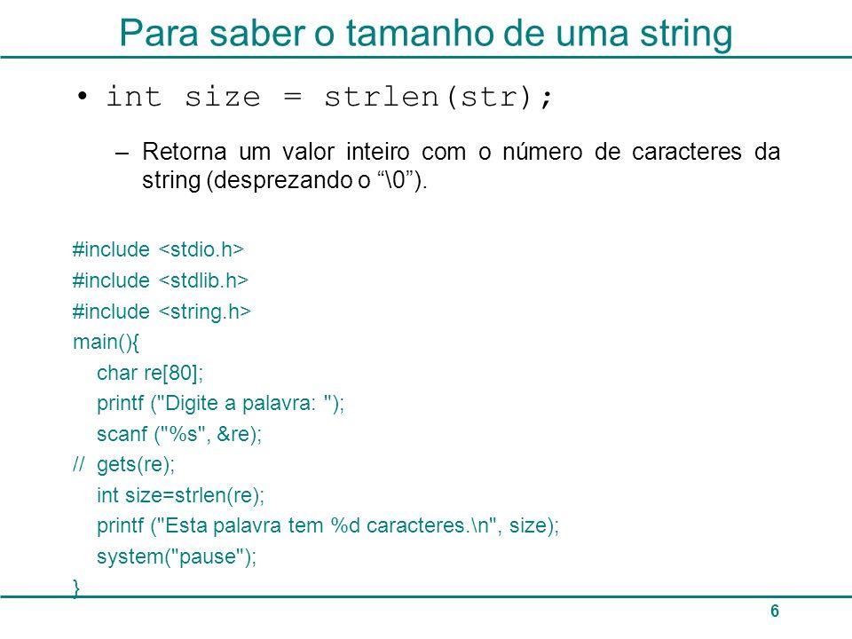 7 Para copiar o conteúdo de uma string para outra strcpy(str1, str2); copia o conteúdo de str2 para str1 (str1 não deve ser menor que str2) #include main() { char str[80]; strcpy (str, Alo ); printf ( %s\n , str); system( pause ); }