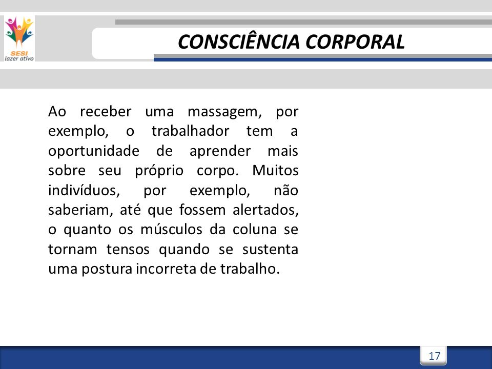 3/3/201418 CONSCIÊNCIA CORPORAL Ao receber uma massagem, por exemplo, o trabalhador tem a oportunidade de aprender mais sobre seu próprio corpo.