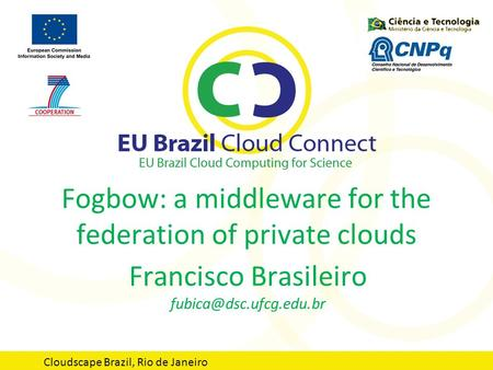 Fogbow: a middleware for the federation of private clouds Francisco Brasileiro Cloudscape Brazil, Rio de Janeiro.