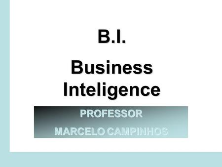B.I. Business Inteligence PROFESSOR MARCELO CAMPINHOS.