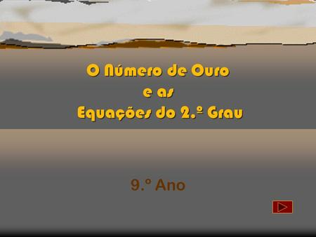 O Número de Ouro e as Equações do 2.º Grau O Número de Ouro e as Equações do 2.º Grau 9.º Ano.