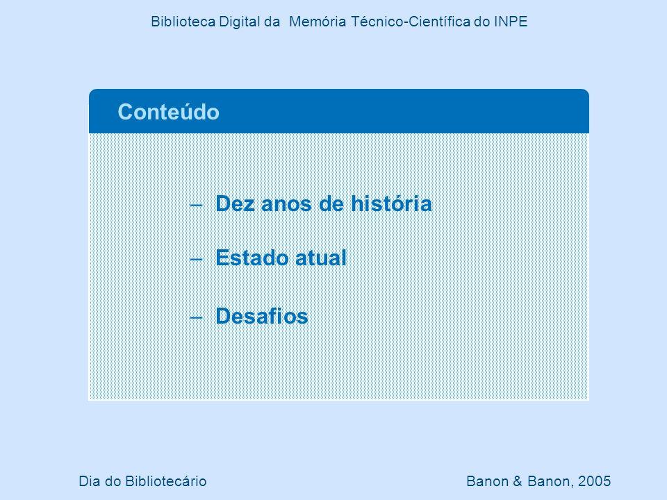 Dez anos de história Alguns marcos históricos (1/4) Dia do Bibliotecário Banon & Banon, 2005 Biblioteca Digital da Memória Técnico-Científica do INPE –Definição de repositório uniforme: agosto 1995 –Primeira inserção de documento: outubro 1995 (dpi) –Primeira dissertação: setembro de 1998 (sid) –Apoio FAPESP: 1998 (Servidora SUN Entreprise 250) –Primeira inserção de CDROM (SBSR, 8): 1999 –Primeira inserção remota (on-line): 2002 –Primeira tabela de indicadores: 2002 –Substituição do Micro-ISIS: janeiro 2003 –Inserção remota pela Meteorologia: abril 2003 –Banco de T&D disponível via OAI: dezembro 2003 –Primeiro ePrint: março 2004