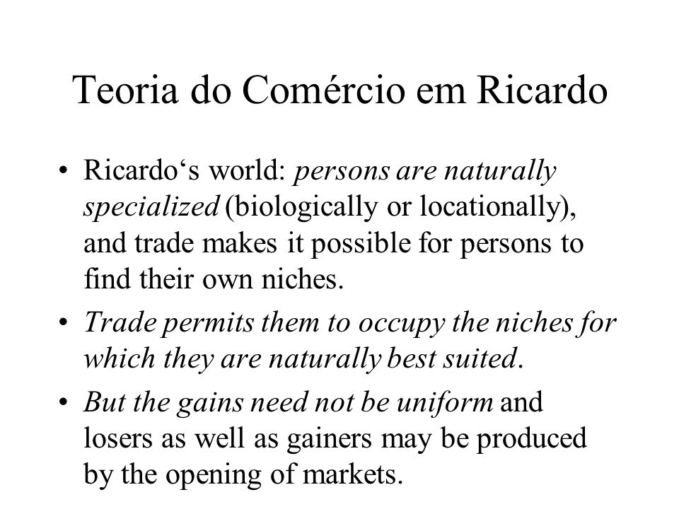 Teoria do Comércio em Ricardo In the Ricardian logic in which trade stems from differences in natural capacities, there are less effective within-market limits to losses suffered by particular groups as terms of trade shift.