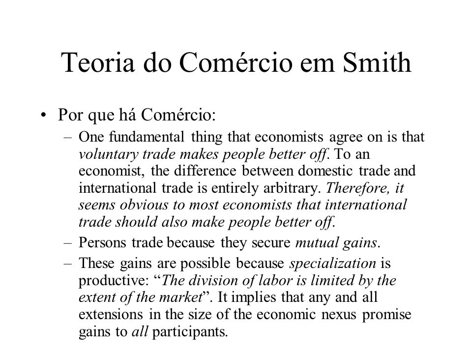 Teoria do Comércio em Smith In Smiths world of natural equals, persons can choose among specializations as dictated by the relative returns promised by the market, and, by inference, they can shift among alternative specializations as demands change.