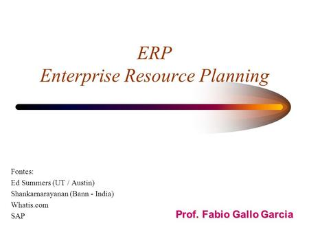 ERP Enterprise Resource Planning Fontes: Ed Summers (UT / Austin) Shankarnarayanan (Bann - India) Whatis.com SAP Prof. Fabio Gallo Garcia.