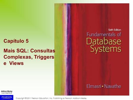 Copyright © 2011 Pearson Education, Inc. Publishing as Pearson Addison-Wesley Capítulo 5 Mais SQL: Consultas Complexas, Triggers e Views.