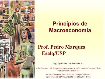 Princípios de Macroeconomia Prof. Pedro Marques Esalq/USP Copyright © 2001 by Harcourt, Inc. All rights reserved. Requests for permission to make copies.